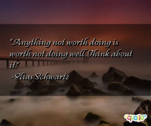 Anything not worth doing is worth not doing well. Think about it ...