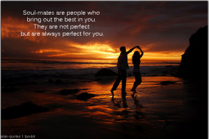 lalak-quotes:Soul-mates are people who bring out the best in you. They ...