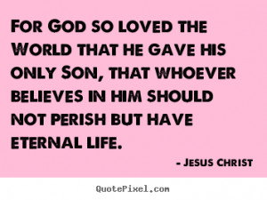 Jesus Christ Quotes - For God so loved the World that he gave his only ...