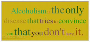 Alcoholism is the only disease that tries to convince you that you don ...