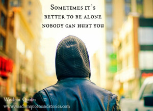 Sometimes it's better to be alone. Nobody can hurt you.""
