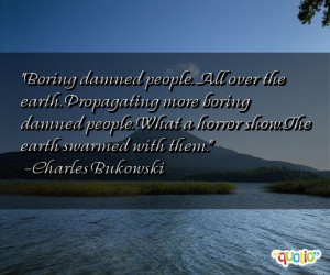 boring damned people all over the earth propagating more boring damned ...