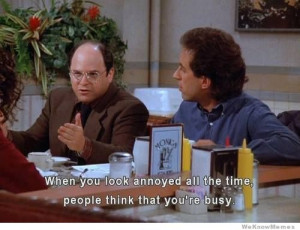 When you look annoyed all the time people think that you're busy.