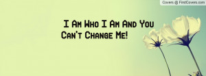Am Who I Am And You Can't Change Me Profile Facebook Covers