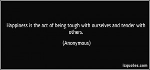 Happiness is the act of being tough with ourselves and tender with ...