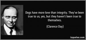 Dogs have more love than integrity. They've been true to us, yes, but ...