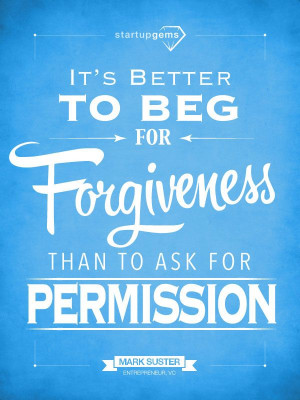 It's Better to Beg for Forgiveness than to Ask for Permission. - Mark ...