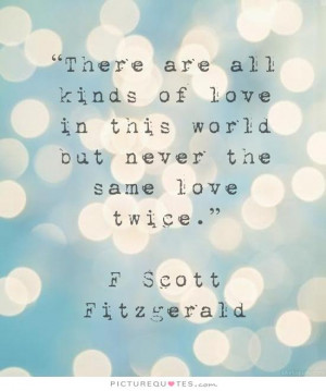 There are all kinds of love in this world but never the same love ...