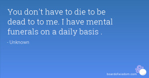 ... to die to be dead to to me. I have mental funerals on a daily basis