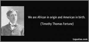 We are African in origin and American in birth. - Timothy Thomas ...