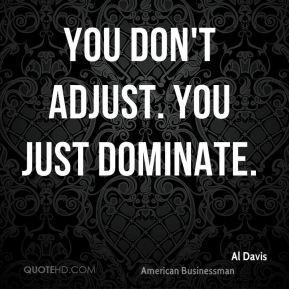 Al Davis - You don't adjust. You just dominate.