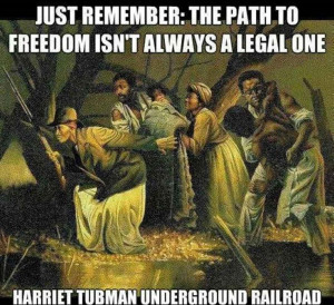remember: the path to freedom isn't always a legal one. Harriet Tubman ...
