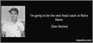 going to be the next head coach at Notre Dame. - Dan Devine