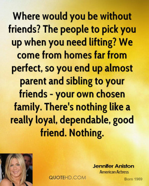 Where would you be without friends? The people to pick you up when you ...