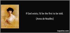If God exists, I'd be the first to be told. - Anna de Noailles