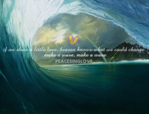 ... love, heaven knows what we could change. make a wave make a wave
