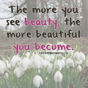 beauty quotes, The more you see beauty, the more beautiful you become.