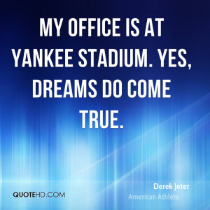 My office is at Yankee stadium. Yes, dreams do come true.