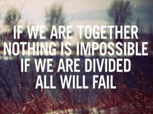 If we are together nothing is impossible if we are divided all will ...
