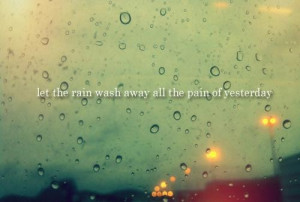 Let the rain wash away all the pain of yesterday
