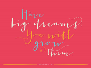 leaderly quote have big dreams have big dreams you will grow into them ...