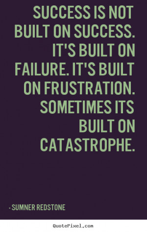 Sumner Redstone Success Quotes - Success is not built on success. Its ...