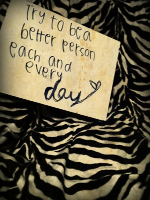 Try to be a better person each and every day