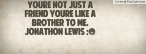 youre not just a friend youre like a brother to me. jonathon lewis ...
