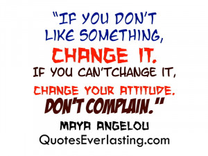 "... change it, change your attitude. Don't Complain."" – Maya Angelou"
