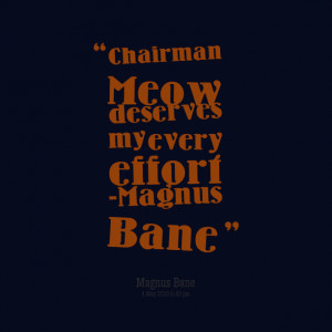 Quotes Picture: chairman meow deserves my every effort magnus bane