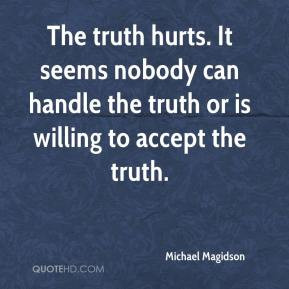 The truth hurts. It seems nobody can handle the truth or is willing to ...