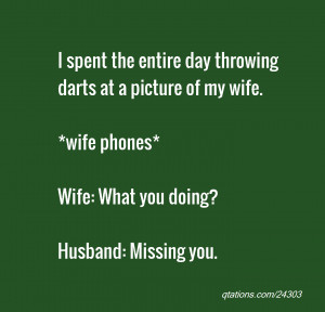 ... of my wife. *wife phones* Wife: What you doing? Husband: Missing you