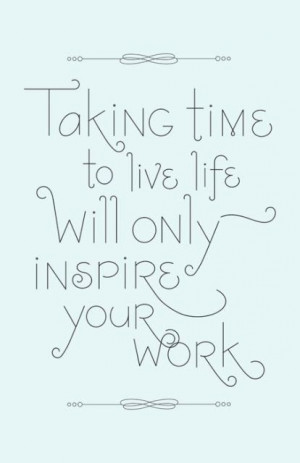 taking time to live life will only inspire your work