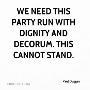 We need this party run with dignity and decorum. This cannot stand.
