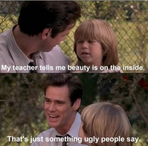 ... on the inside – Thats just something ugly people say – Jim Carrey