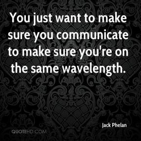 Jack Phelan - You just want to make sure you communicate to make sure ...