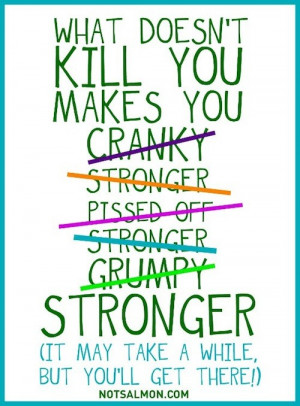 kill you makes you cranky stronger pissed off stronger grumpy stronger ...