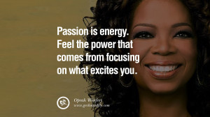 ... power that comes from focusing on what excites you. – Oprah Winfrey