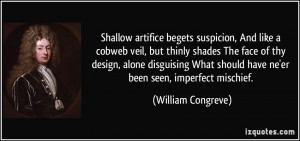 Shallow artifice begets suspicion, And like a cobweb veil, but thinly ...
