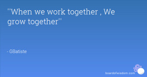 When we work together , We grow together''