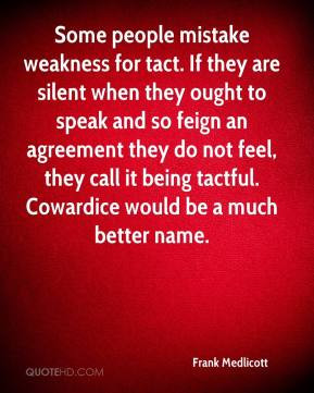 ... , they call it being tactful. Cowardice would be a much better name