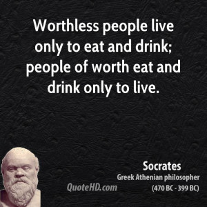 Worthless people live only to eat and drink; people of worth eat and ...