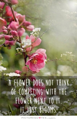 flower does not think of competing with the flower next to it. It ...