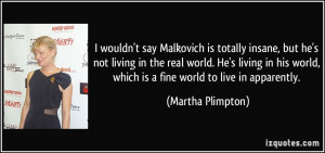 say Malkovich is totally insane, but he's not living in the real ...