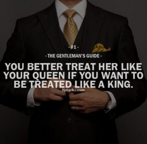You better treat her like your queen if you want to be treated like a ...