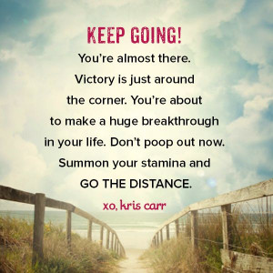 Keep going. You're almost there. Victory is just around the corner ...