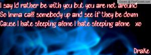 ... be downCause I hate sleeping alone; I hate sleeping alone _xo Drake