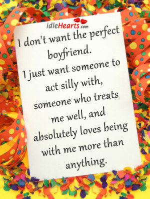 don't want the perfect boyfriend. I just want someone to act silly ...