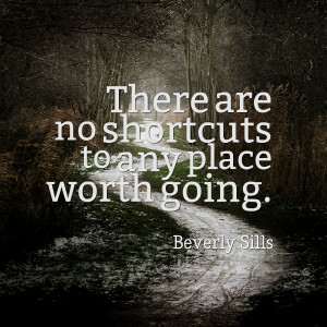 Quotes Picture: there are no shortcuts to any place worth going