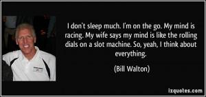 sleep much. I'm on the go. My mind is racing. My wife says my mind ...